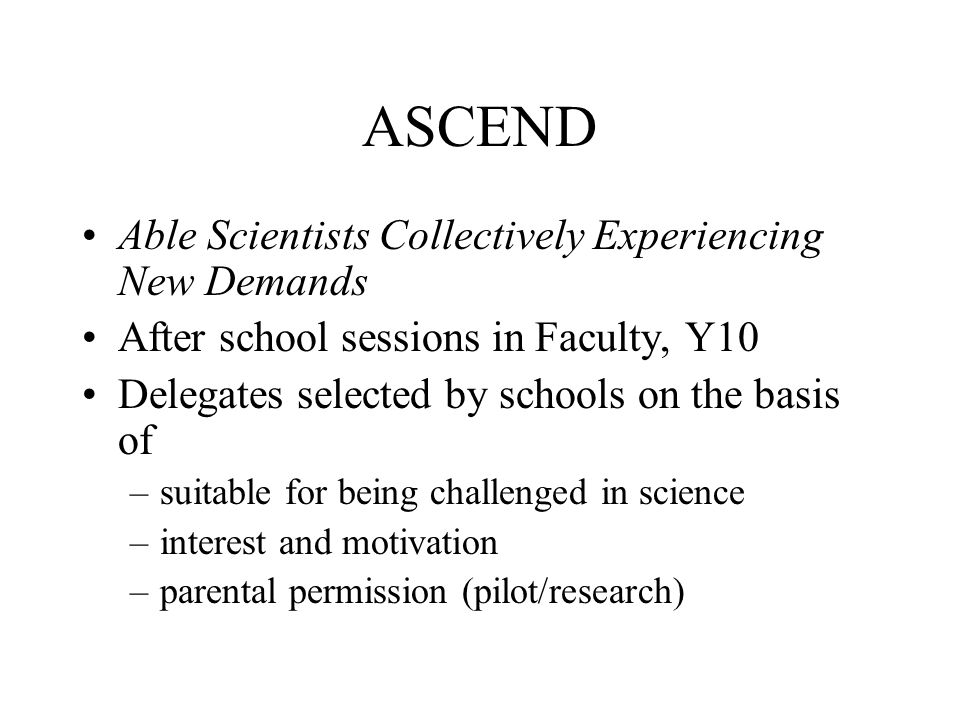 ASCEND Able Scientists Collectively Experiencing New Demands After school sessions in Faculty, Y10 Delegates selected by schools on the basis of –suitable for being challenged in science –interest and motivation –parental permission (pilot/research)