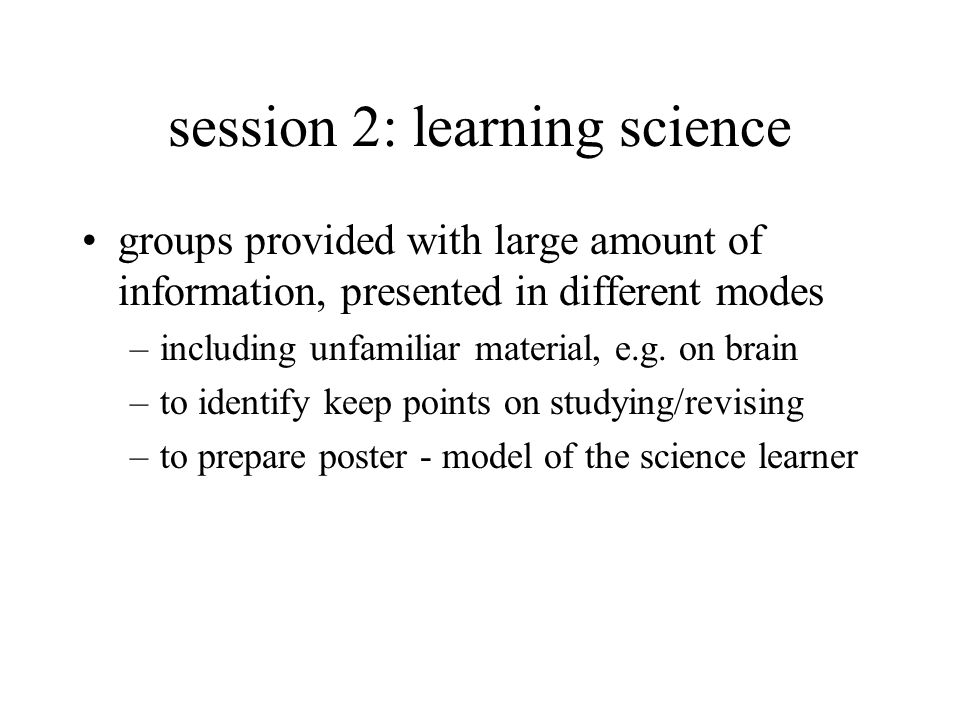 session 2: learning science groups provided with large amount of information, presented in different modes –including unfamiliar material, e.g.