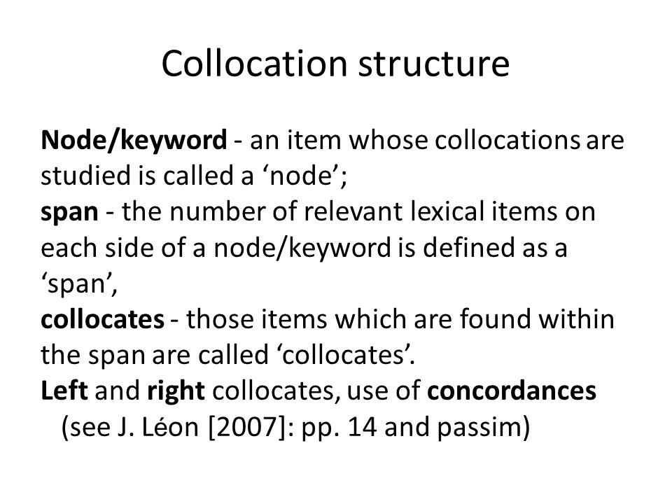 Collocation structure Node/keyword - an item whose collocations are studied is called a 'node'; span - the number of relevant lexical items on each side of a node/keyword is defined as a 'span', collocates - those items which are found within the span are called 'collocates'.