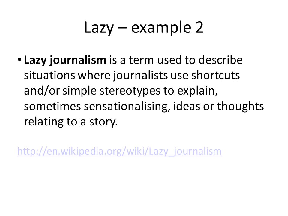 Lazy – example 2 Lazy journalism is a term used to describe situations where journalists use shortcuts and/or simple stereotypes to explain, sometimes sensationalising, ideas or thoughts relating to a story.