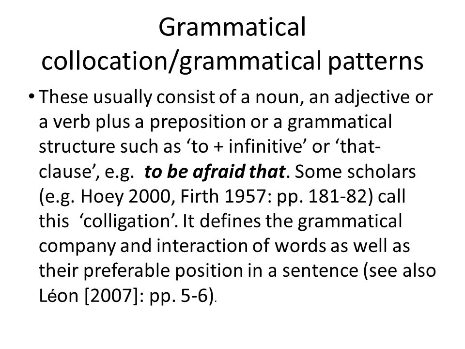 Grammatical collocation/grammatical patterns These usually consist of a noun, an adjective or a verb plus a preposition or a grammatical structure such as 'to + infinitive' or 'that- clause', e.g.