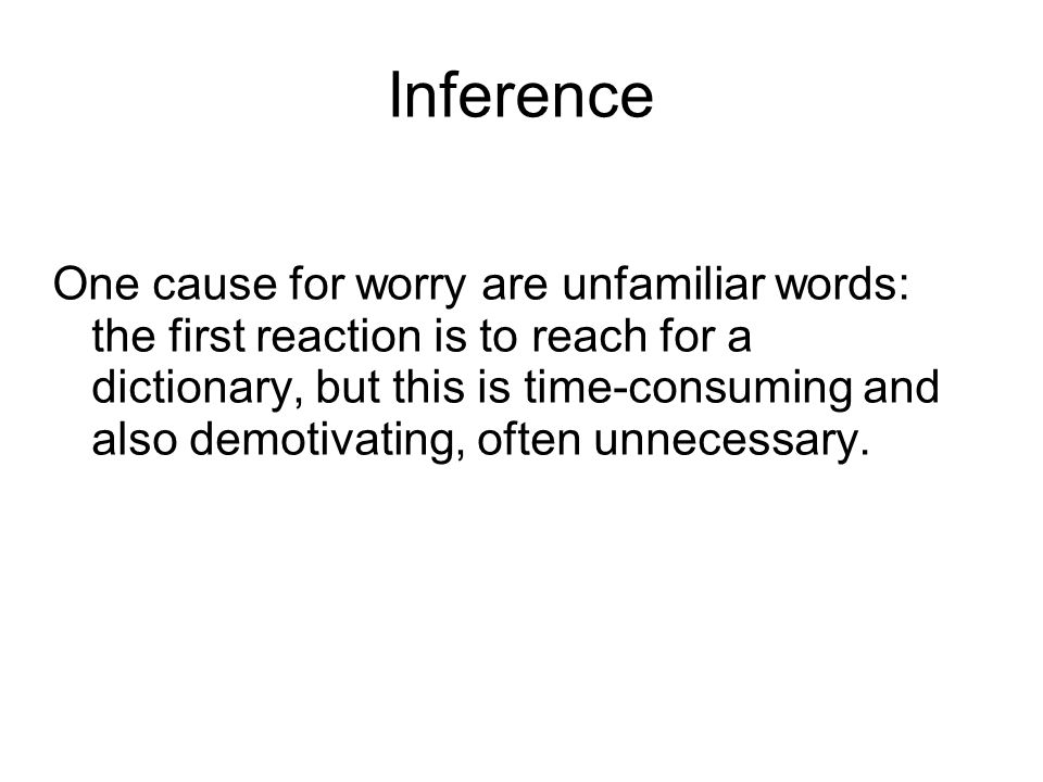 Inference One cause for worry are unfamiliar words: the first reaction is to reach for a dictionary, but this is time-consuming and also demotivating, often unnecessary.