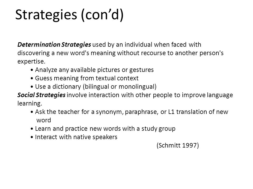 Strategies (con'd) Determination Strategies used by an individual when faced with discovering a new word s meaning without recourse to another person s expertise.