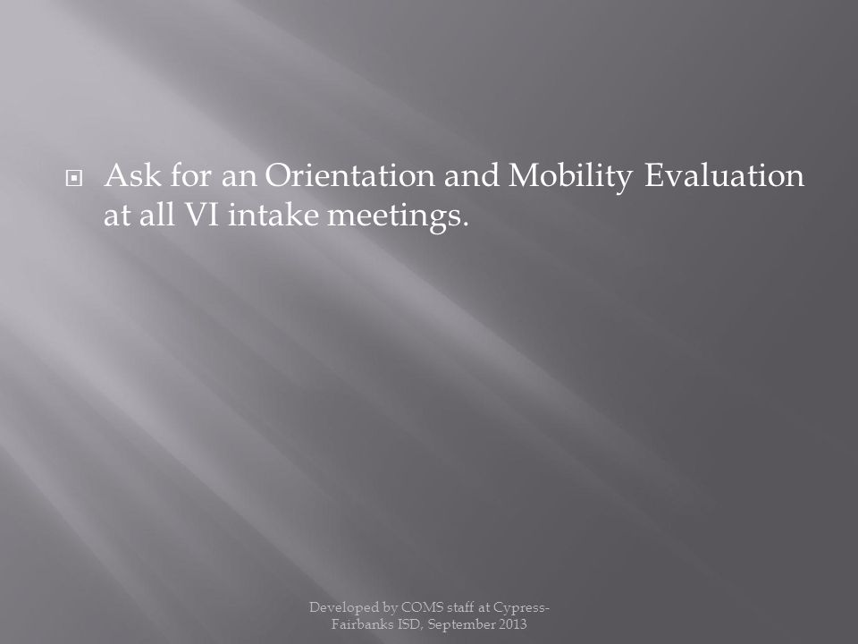  Ask for an Orientation and Mobility Evaluation at all VI intake meetings.