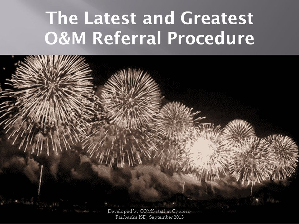 The Latest and Greatest O&M Referral Procedure Developed by COMS staff at Cypress- Fairbanks ISD, September 2013