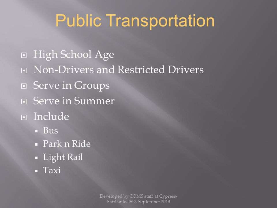  High School Age  Non-Drivers and Restricted Drivers  Serve in Groups  Serve in Summer  Include  Bus  Park n Ride  Light Rail  Taxi Public Transportation Developed by COMS staff at Cypress- Fairbanks ISD, September 2013