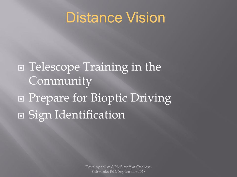  Telescope Training in the Community  Prepare for Bioptic Driving  Sign Identification Distance Vision Developed by COMS staff at Cypress- Fairbanks ISD, September 2013