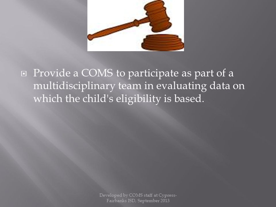  Provide a COMS to participate as part of a multidisciplinary team in evaluating data on which the child s eligibility is based.