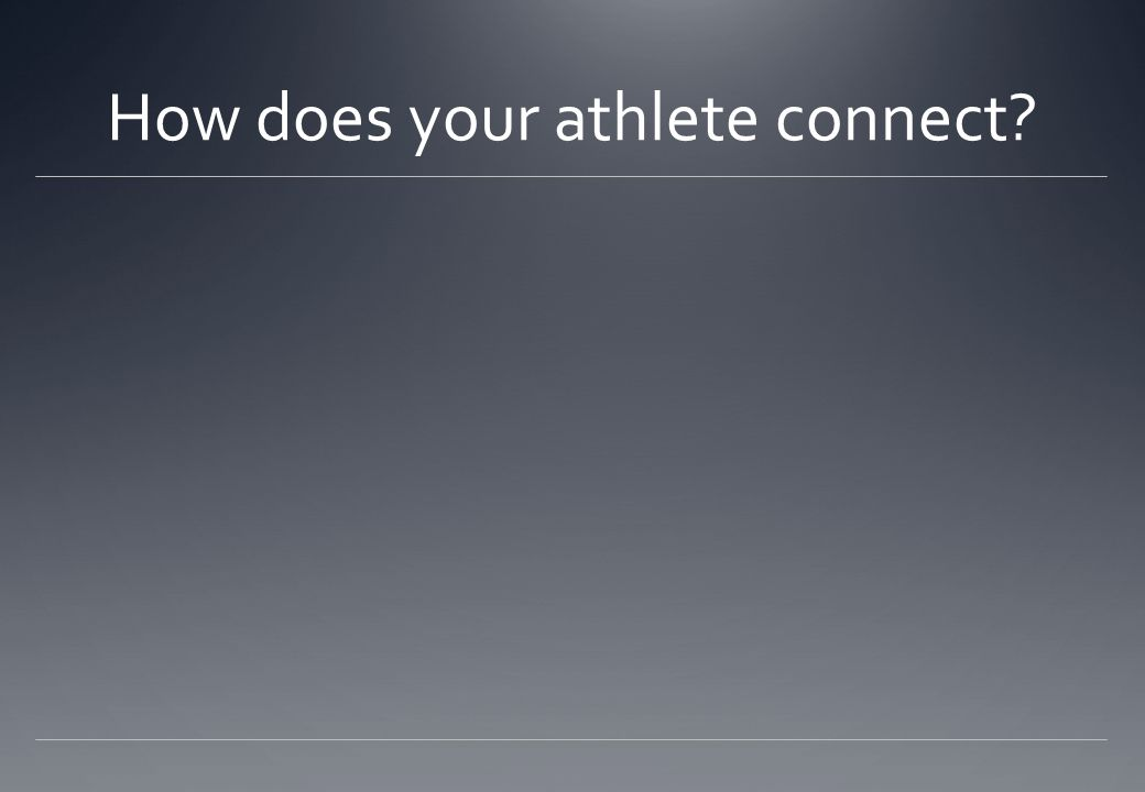 How does your athlete connect?