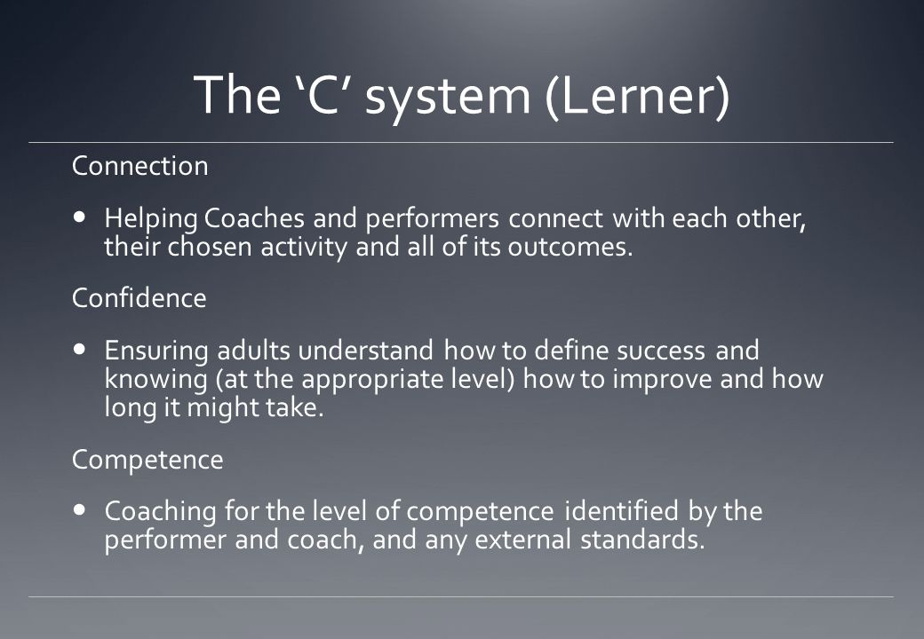 The 'C' system (Lerner) Connection Helping Coaches and performers connect with each other, their chosen activity and all of its outcomes. Confidence E