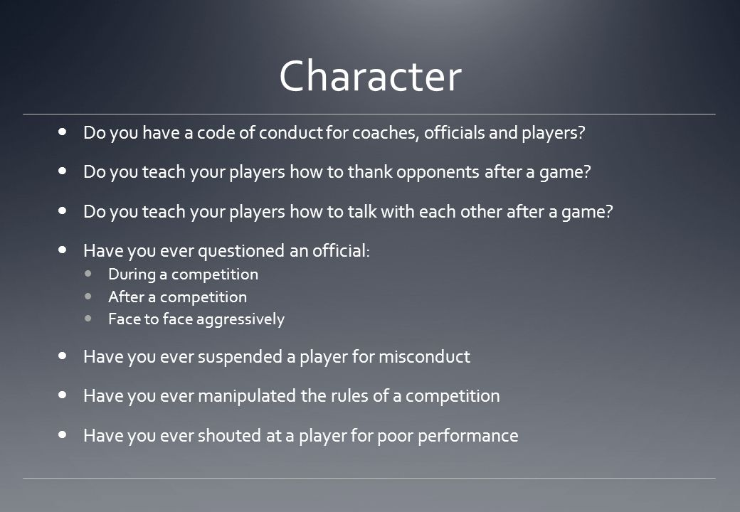 Character Do you have a code of conduct for coaches, officials and players? Do you teach your players how to thank opponents after a game? Do you teac