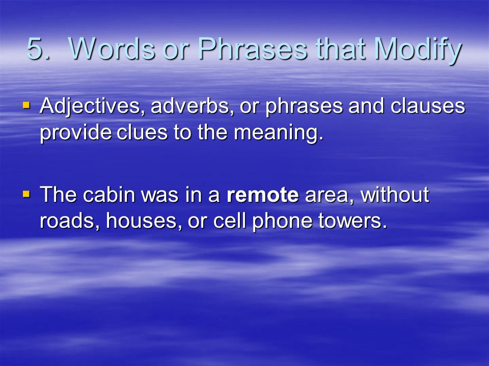 5. Words or Phrases that Modify  Adjectives, adverbs, or phrases and clauses provide clues to the meaning.  The cabin was in a remote area, without