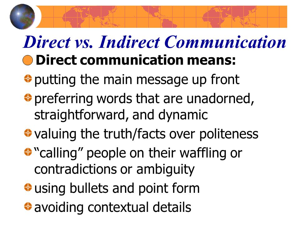 Direct vs. Indirect Communication Direct communication means: putting the main message up front preferring words that are unadorned, straightforward,