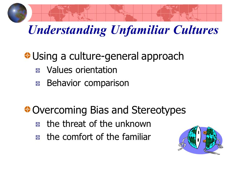 Understanding Unfamiliar Cultures Using a culture-general approach Values orientation Behavior comparison Overcoming Bias and Stereotypes the threat of the unknown the comfort of the familiar