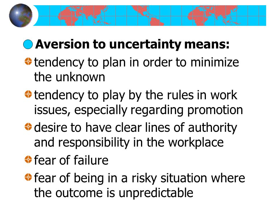 Aversion to uncertainty means: tendency to plan in order to minimize the unknown tendency to play by the rules in work issues, especially regarding promotion desire to have clear lines of authority and responsibility in the workplace fear of failure fear of being in a risky situation where the outcome is unpredictable