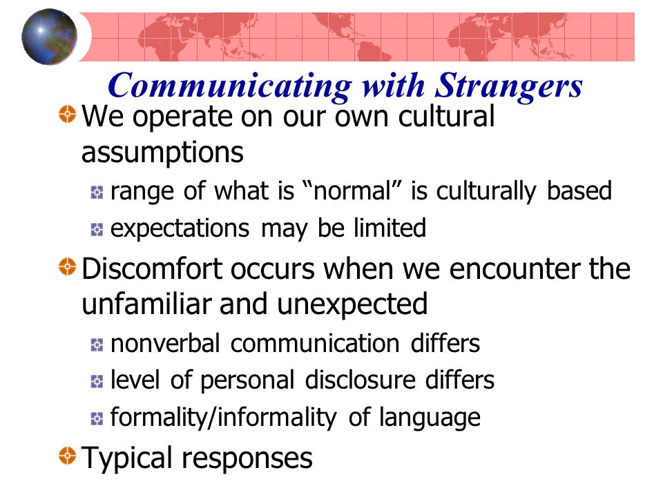 Communicating with Strangers We operate on our own cultural assumptions range of what is normal is culturally based expectations may be limited Discomfort occurs when we encounter the unfamiliar and unexpected nonverbal communication differs level of personal disclosure differs formality/informality of language Typical responses