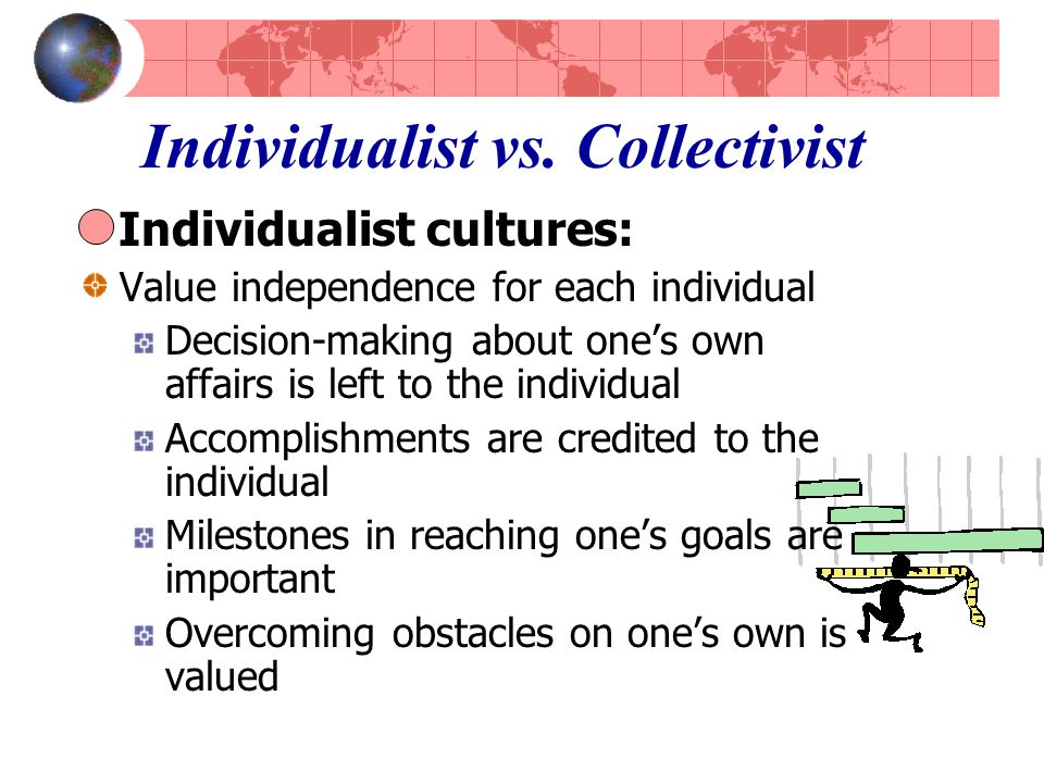 Individualist vs. Collectivist Individualist cultures: Value independence for each individual Decision-making about one's own affairs is left to the i