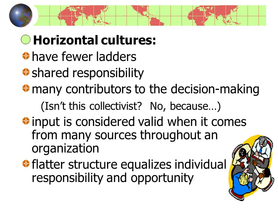Horizontal cultures: have fewer ladders shared responsibility many contributors to the decision-making (Isn't this collectivist.