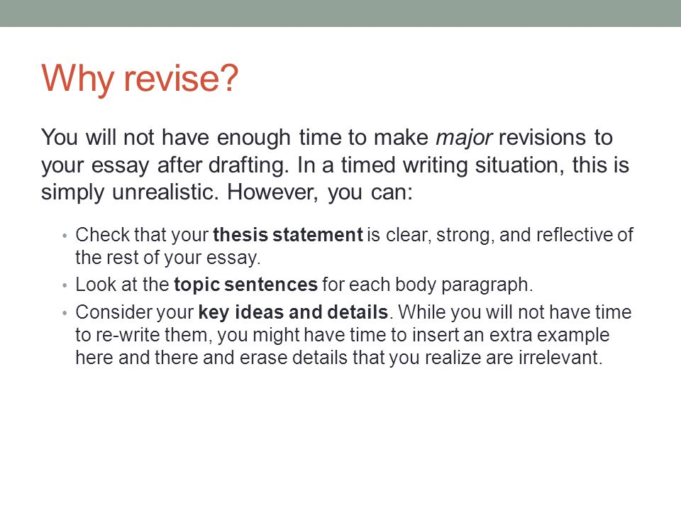 Why revise. You will not have enough time to make major revisions to your essay after drafting.