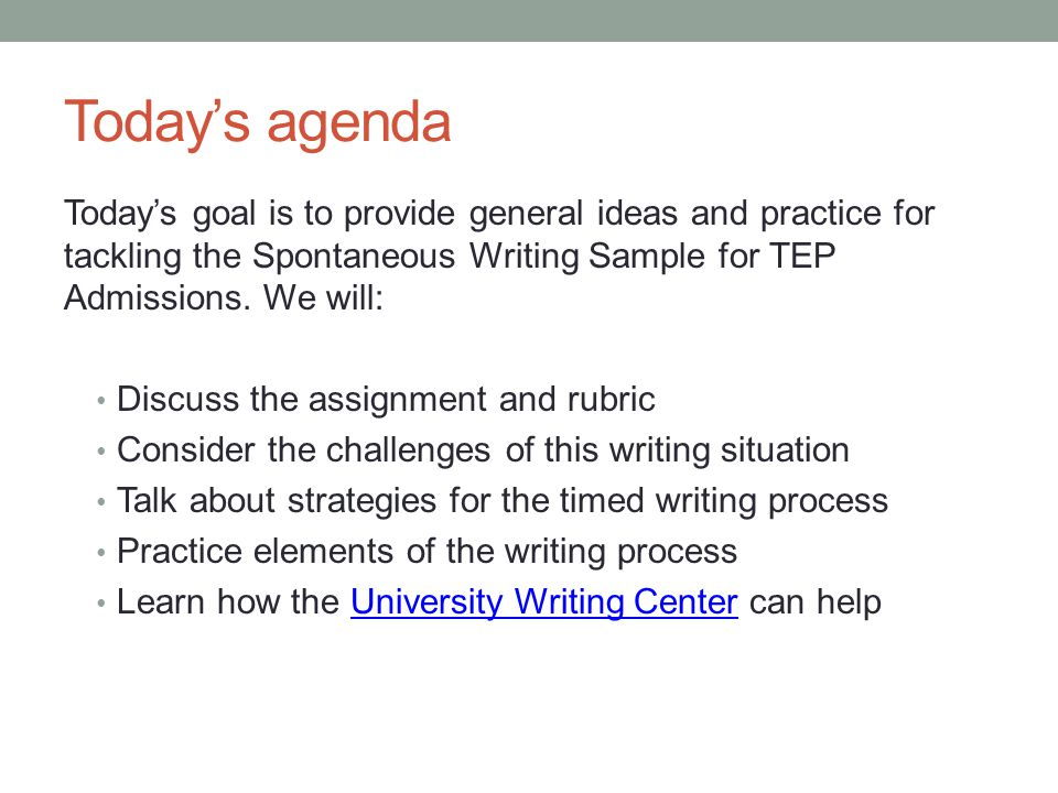 Today's agenda Today's goal is to provide general ideas and practice for tackling the Spontaneous Writing Sample for TEP Admissions.