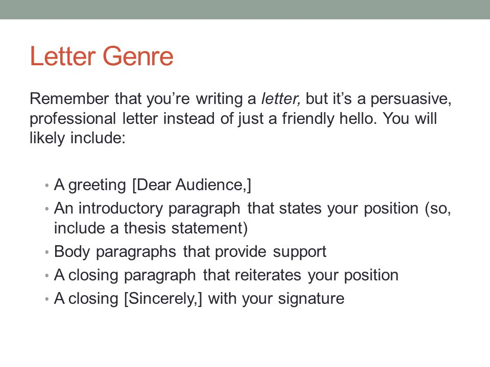 Letter Genre Remember that you're writing a letter, but it's a persuasive, professional letter instead of just a friendly hello. You will likely inclu