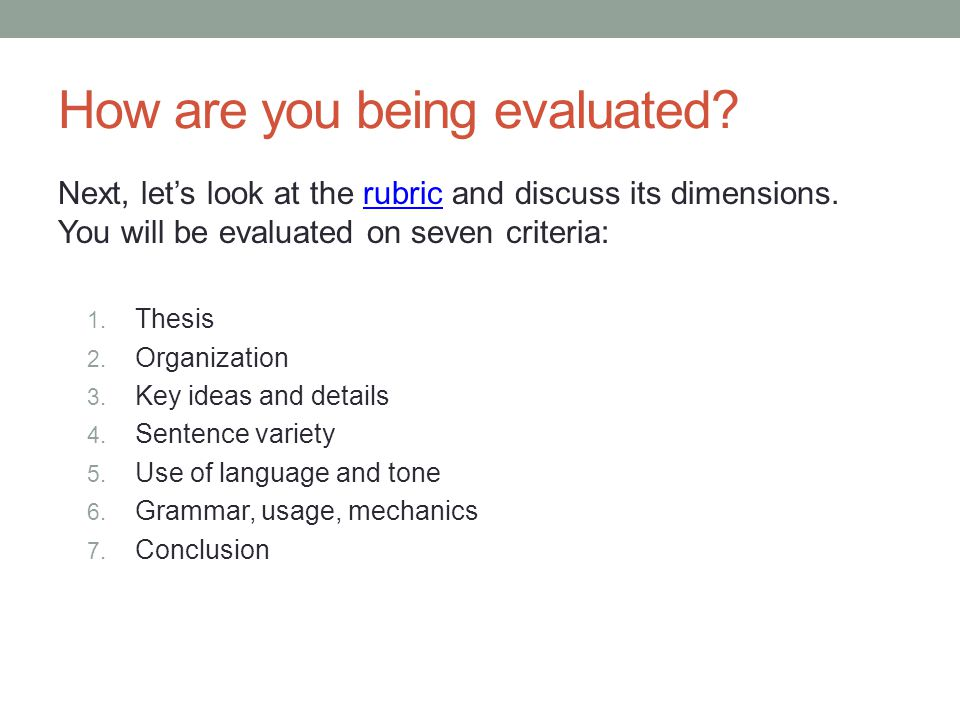 How are you being evaluated? Next, let's look at the rubric and discuss its dimensions. You will be evaluated on seven criteria:rubric 1. Thesis 2. Or