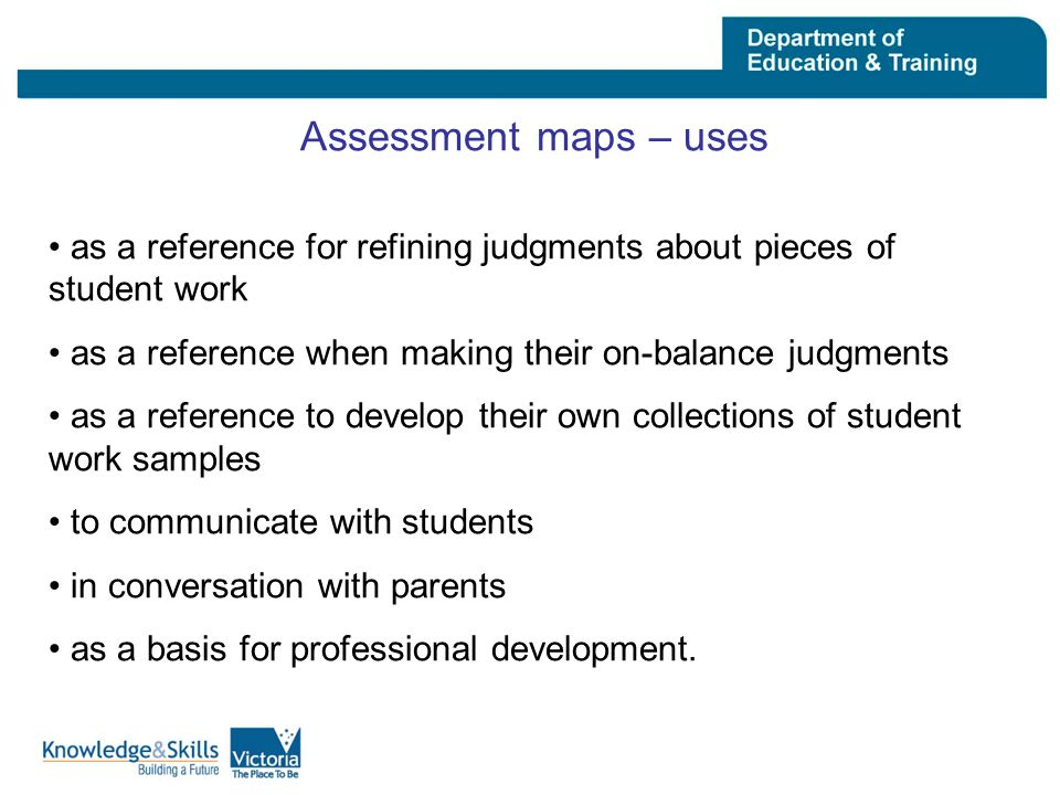 Assessment maps – uses as a reference for refining judgments about pieces of student work as a reference when making their on-balance judgments as a reference to develop their own collections of student work samples to communicate with students in conversation with parents as a basis for professional development.