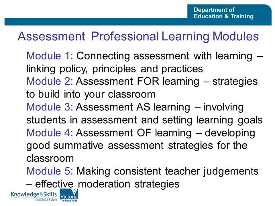 Assessment Professional Learning Modules Module 1: Connecting assessment with learning – linking policy, principles and practices Module 2: Assessment FOR learning – strategies to build into your classroom Module 3: Assessment AS learning – involving students in assessment and setting learning goals Module 4: Assessment OF learning – developing good summative assessment strategies for the classroom Module 5: Making consistent teacher judgements – effective moderation strategies