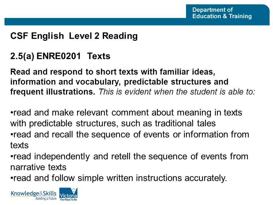 VELS Standards Reading Level 2 At Level 2, students read independently and respond to short imaginative and informative texts with familiar ideas and information, predictable structures, and a small amount of unfamiliar vocabulary.