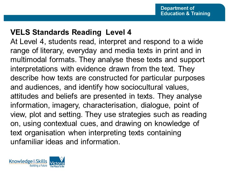 VELS Standards Reading Level 4 At Level 4, students read, interpret and respond to a wide range of literary, everyday and media texts in print and in multimodal formats.