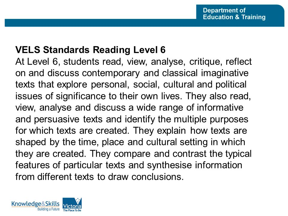 VELS Standards Reading Level 6 At Level 6, students read, view, analyse, critique, reflect on and discuss contemporary and classical imaginative texts that explore personal, social, cultural and political issues of significance to their own lives.