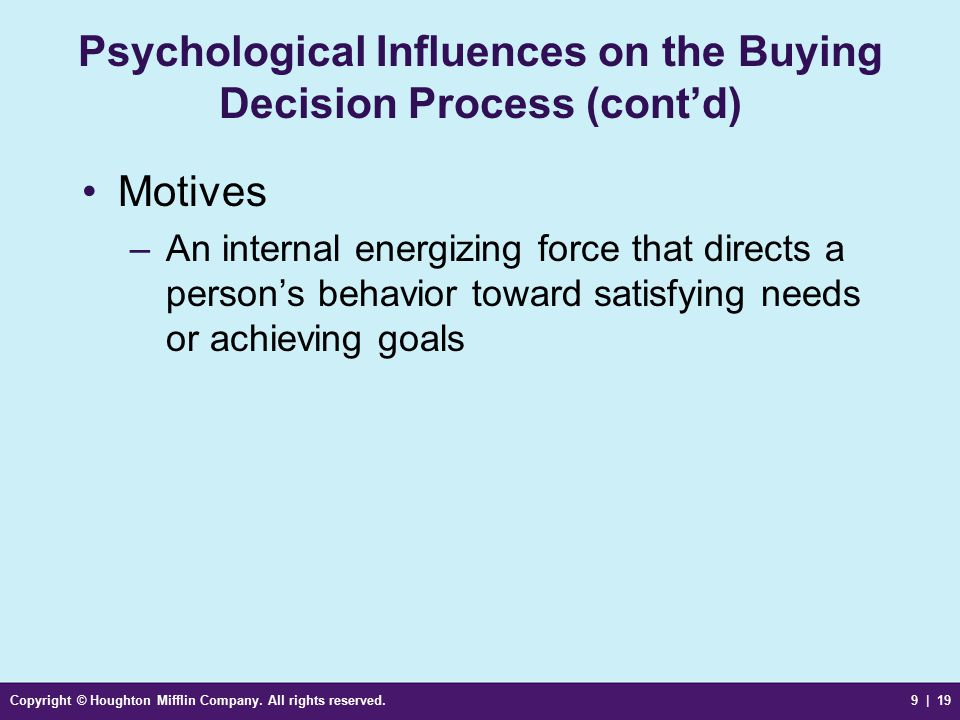 Copyright © Houghton Mifflin Company. All rights reserved.9 | 19 Psychological Influences on the Buying Decision Process (cont'd) Motives –An internal