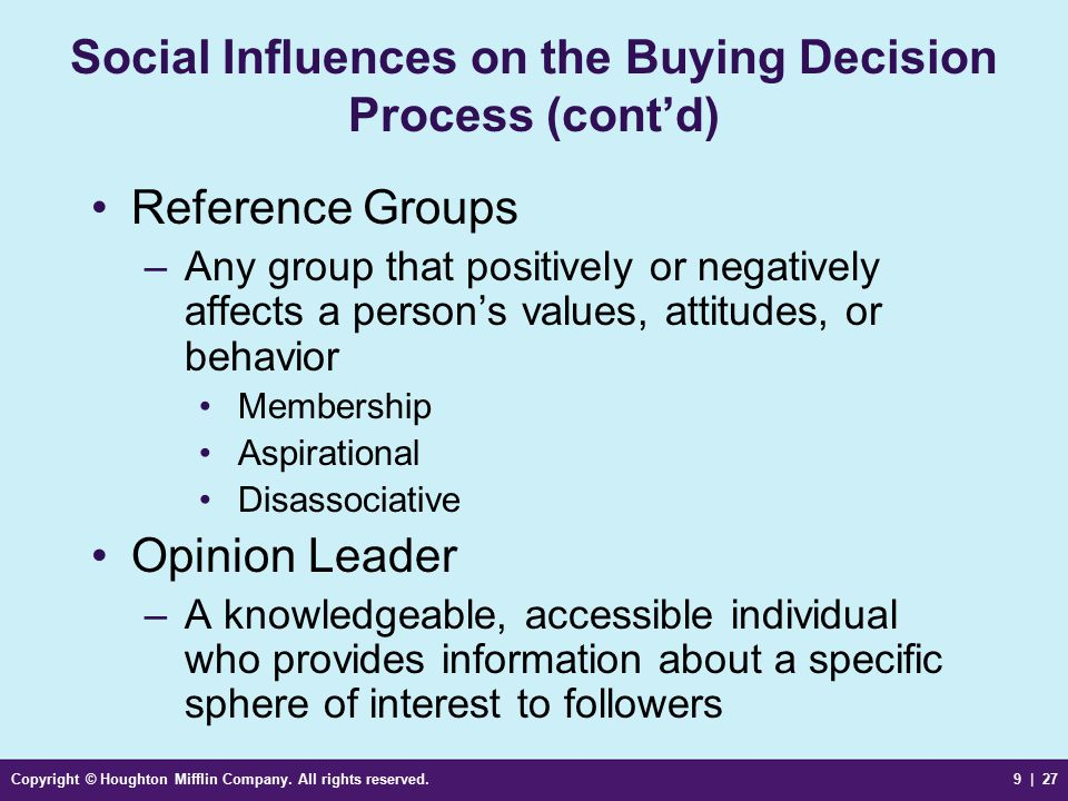 Copyright © Houghton Mifflin Company. All rights reserved.9 | 27 Social Influences on the Buying Decision Process (cont'd) Reference Groups –Any group