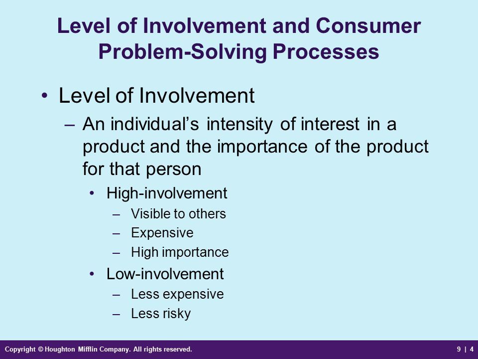 Copyright © Houghton Mifflin Company. All rights reserved.9 | 4 Level of Involvement and Consumer Problem-Solving Processes Level of Involvement –An i