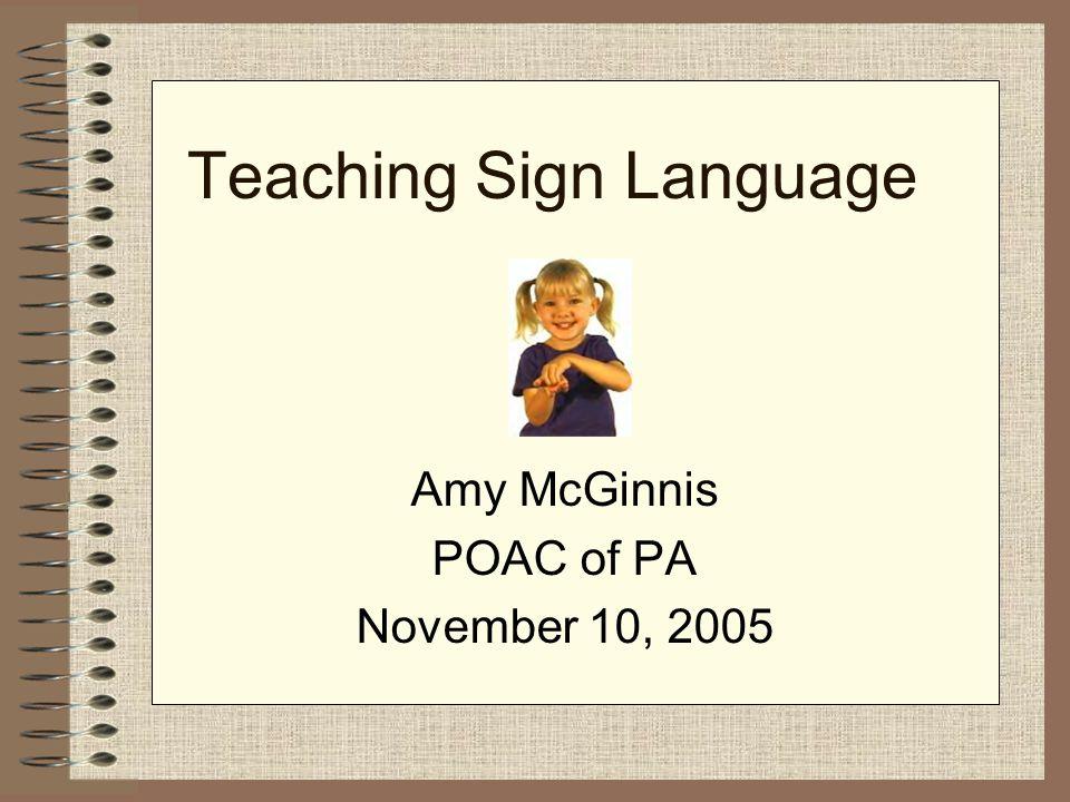 Teaching Sign Language Amy McGinnis POAC of PA November 10, 2005