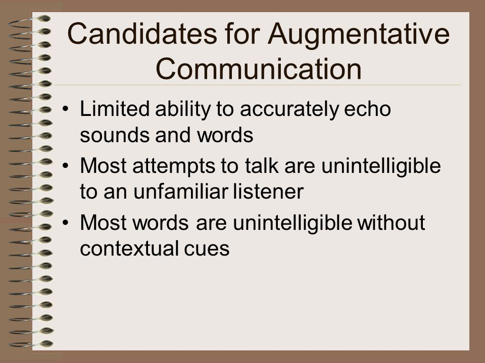 Candidates for Augmentative Communication Limited ability to accurately echo sounds and words Most attempts to talk are unintelligible to an unfamiliar listener Most words are unintelligible without contextual cues