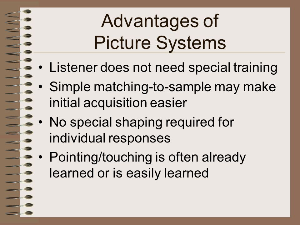 Advantages of Picture Systems Listener does not need special training Simple matching-to-sample may make initial acquisition easier No special shaping required for individual responses Pointing/touching is often already learned or is easily learned