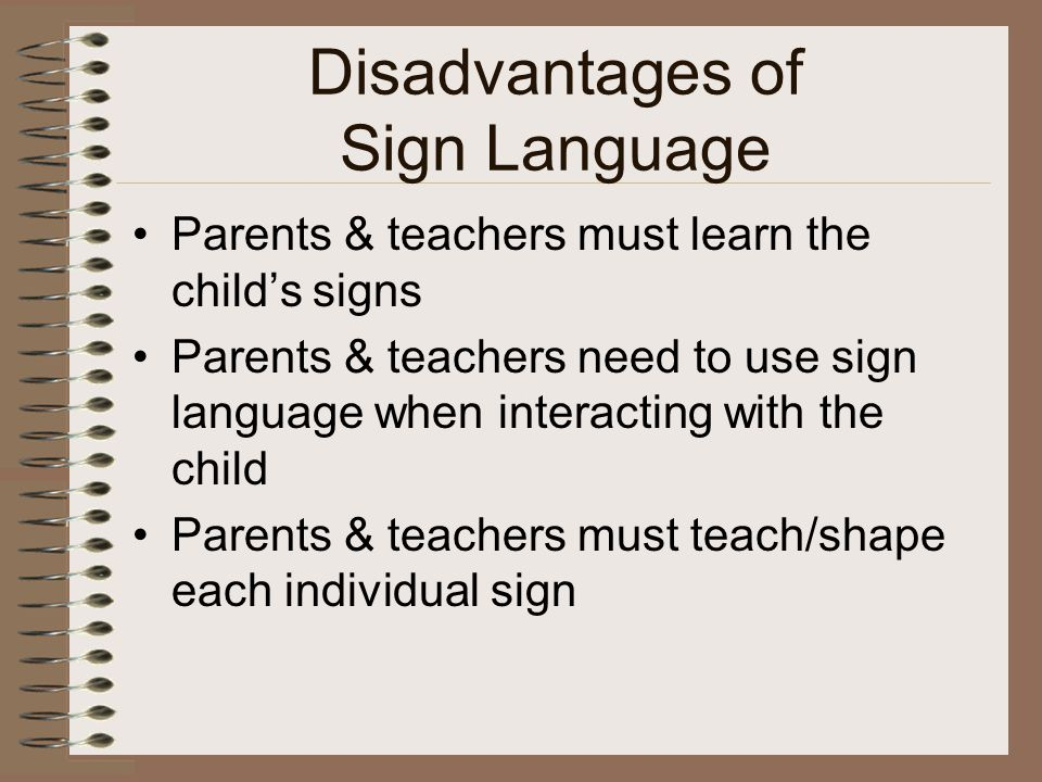 Disadvantages of Sign Language Parents & teachers must learn the child's signs Parents & teachers need to use sign language when interacting with the child Parents & teachers must teach/shape each individual sign