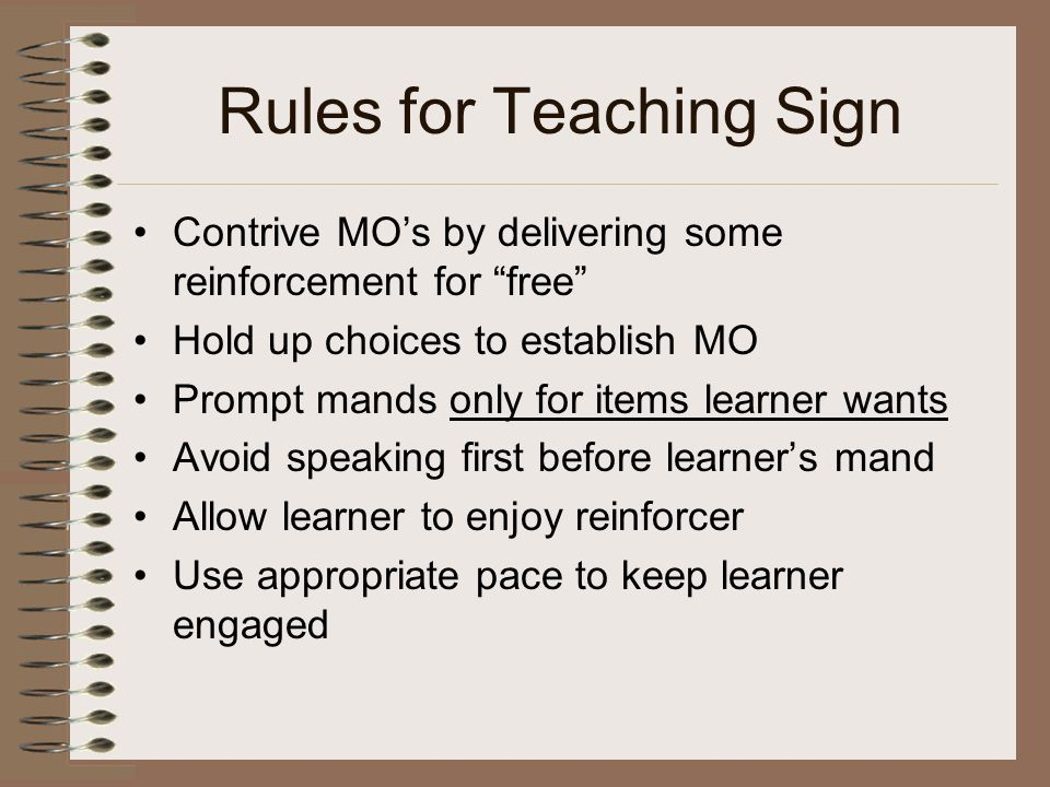 Rules for Teaching Sign Contrive MO's by delivering some reinforcement for free Hold up choices to establish MO Prompt mands only for items learner wants Avoid speaking first before learner's mand Allow learner to enjoy reinforcer Use appropriate pace to keep learner engaged