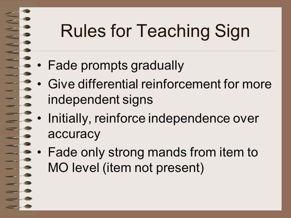 Rules for Teaching Sign Fade prompts gradually Give differential reinforcement for more independent signs Initially, reinforce independence over accuracy Fade only strong mands from item to MO level (item not present)