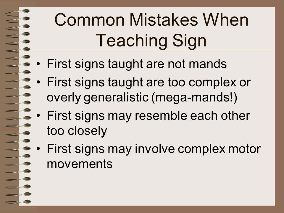 Common Mistakes When Teaching Sign First signs taught are not mands First signs taught are too complex or overly generalistic (mega-mands!) First signs may resemble each other too closely First signs may involve complex motor movements