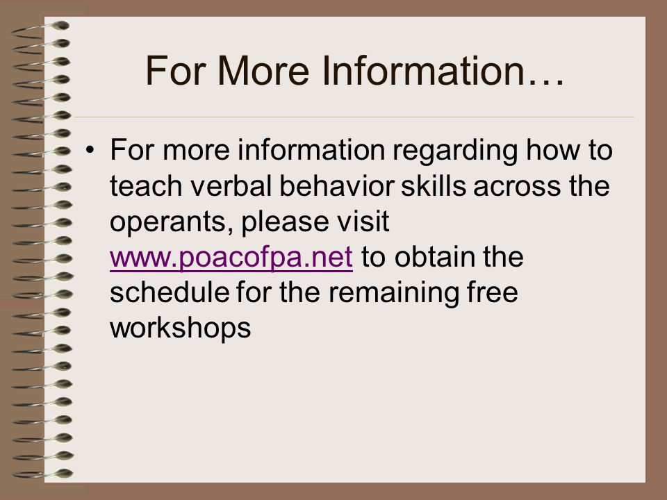For More Information… For more information regarding how to teach verbal behavior skills across the operants, please visit www.poacofpa.net to obtain the schedule for the remaining free workshops www.poacofpa.net