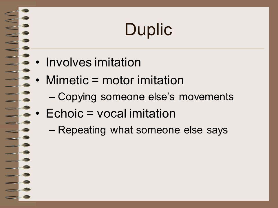 Duplic Involves imitation Mimetic = motor imitation –Copying someone else's movements Echoic = vocal imitation –Repeating what someone else says