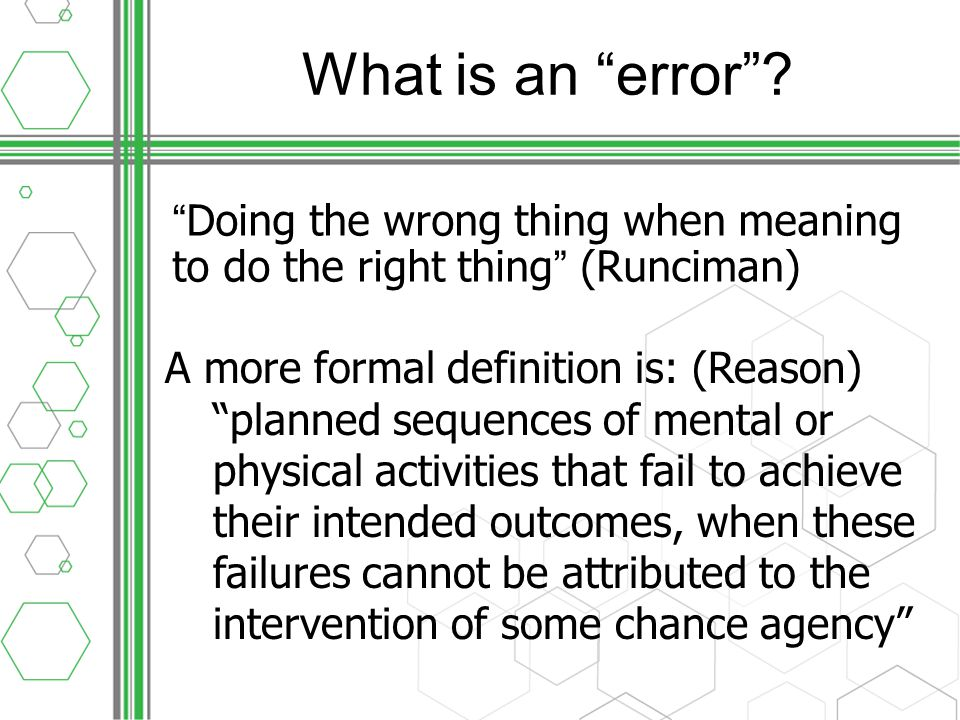 Error and outcome Error and outcome are not inextricably linked –Harm can befall a patient in the form of a complication of care without an error having occurred 1 –Many errors occur that have no consequence for the patient either due to a timely intervention (eg clinical pharmacist intercepting wrong dose) or due to chance (QAHCS – 75% of incidents had an element of 'human error')