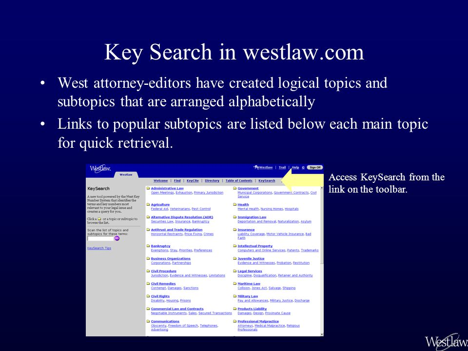 Key Search in westlaw.com West attorney-editors have created logical topics and subtopics that are arranged alphabetically Links to popular subtopics are listed below each main topic for quick retrieval.