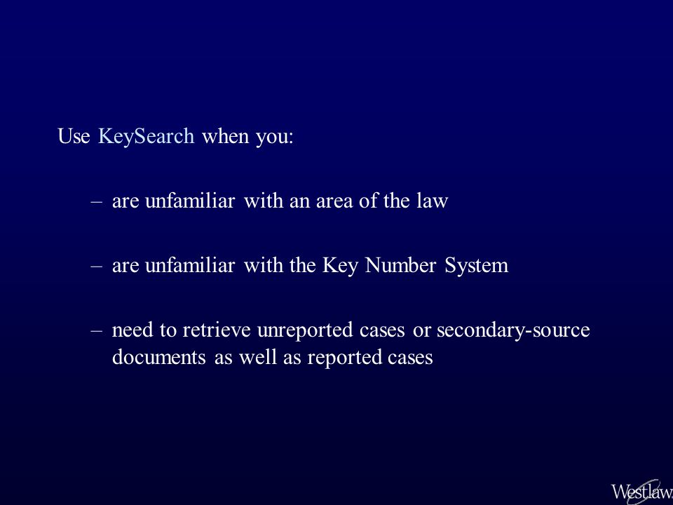 Use KeySearch when you: –are unfamiliar with an area of the law –are unfamiliar with the Key Number System –need to retrieve unreported cases or secondary-source documents as well as reported cases