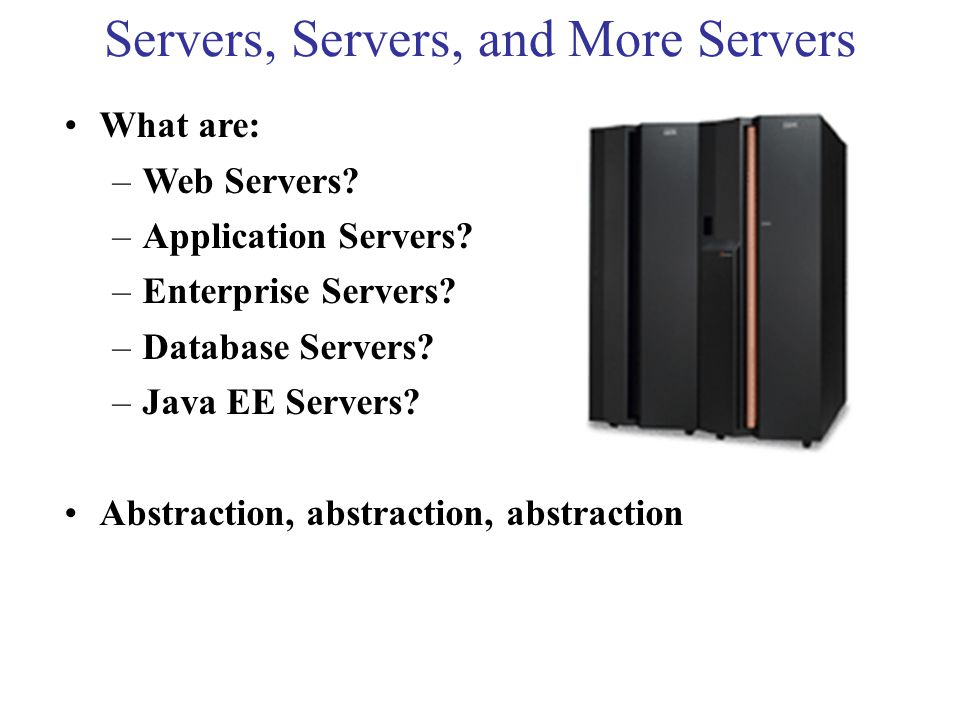 Servers, Servers, and More Servers What are: –Web Servers.
