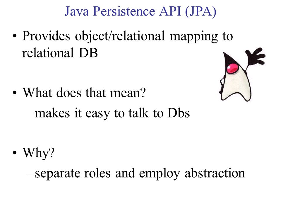 Java Persistence API (JPA) Provides object/relational mapping to relational DB What does that mean.