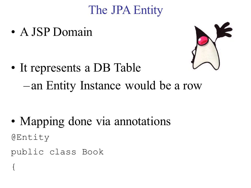 The JPA Entity A JSP Domain It represents a DB Table –an Entity Instance would be a row Mapping done via annotations @Entity public class Book {