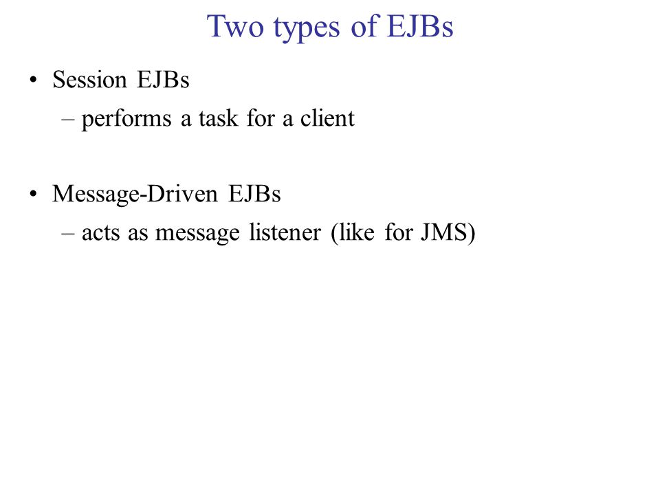 Two types of EJBs Session EJBs –performs a task for a client Message-Driven EJBs –acts as message listener (like for JMS)